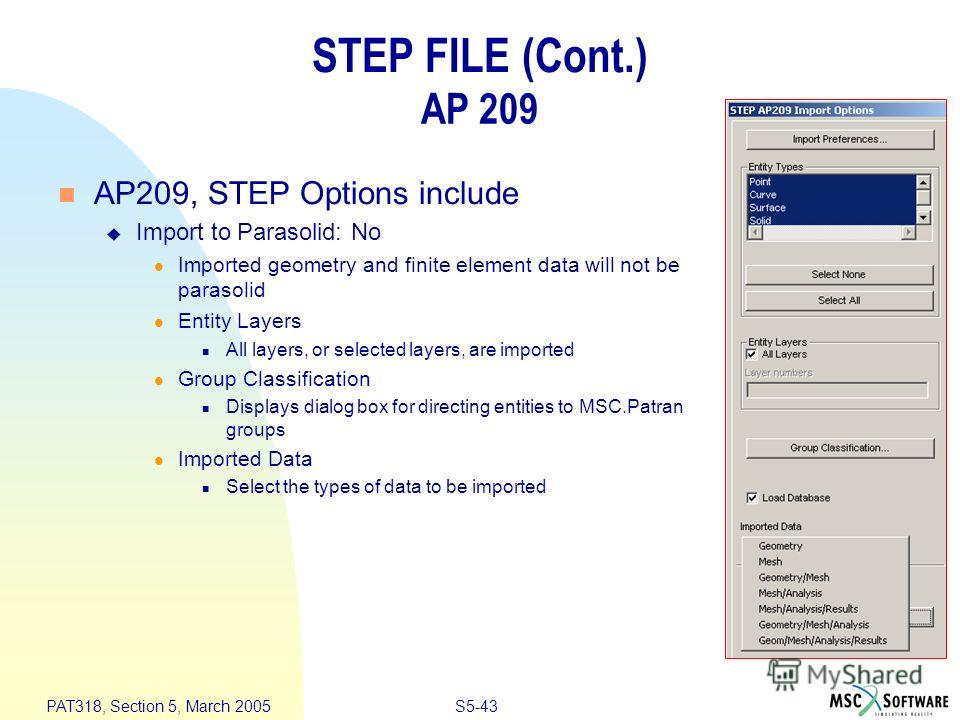 S5-43 PAT318, Section 5, March 2005 STEP FILE (Cont.) AP 209 n AP209, STEP Options include u Import to Parasolid: No l Imported geometry and finite element data will not be parasolid l Entity Layers n All layers, or selected layers, are imported l Gr