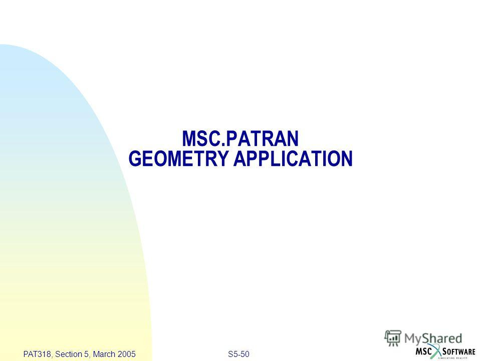 S5-50 PAT318, Section 5, March 2005 MSC.PATRAN GEOMETRY APPLICATION
