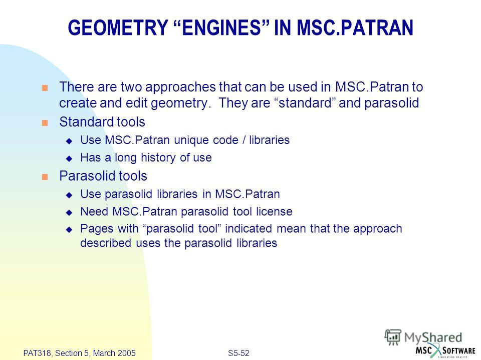 S5-52 PAT318, Section 5, March 2005 GEOMETRY ENGINES IN MSC.PATRAN There are two approaches that can be used in MSC.Patran to create and edit geometry. They are standard and parasolid Standard tools Use MSC.Patran unique code / libraries Has a long h