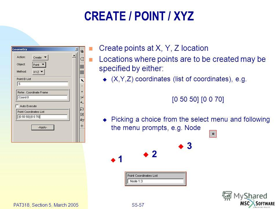 S5-57 PAT318, Section 5, March 2005 CREATE / POINT / XYZ Create points at X, Y, Z location Locations where points are to be created may be specified by either: (X,Y,Z) coordinates (list of coordinates), e.g. [0 50 50] [0 0 70] Picking a choice from t