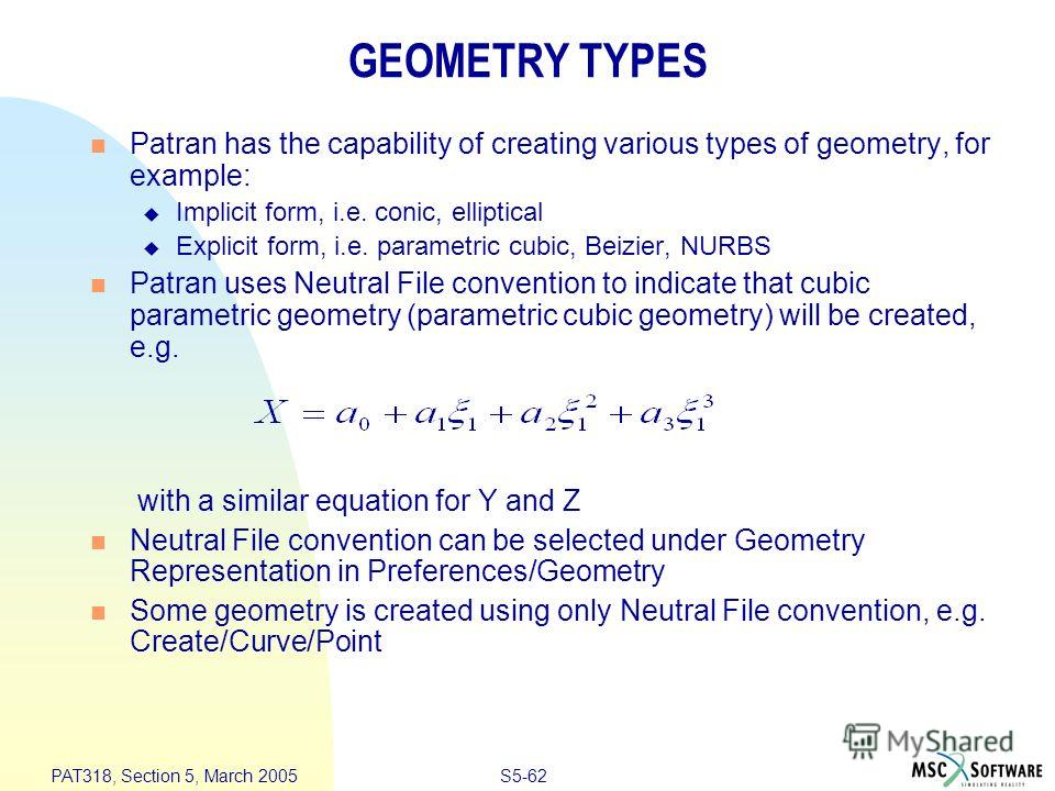 S5-62 PAT318, Section 5, March 2005 Patran has the capability of creating various types of geometry, for example: Implicit form, i.e. conic, elliptical Explicit form, i.e. parametric cubic, Beizier, NURBS Patran uses Neutral File convention to indica