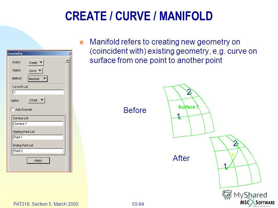 S5-64 PAT318, Section 5, March 2005 CREATE / CURVE / MANIFOLD Manifold refers to creating new geometry on (coincident with) existing geometry, e.g. curve on surface from one point to another point Before After Surface 7 6 1 2 1 2