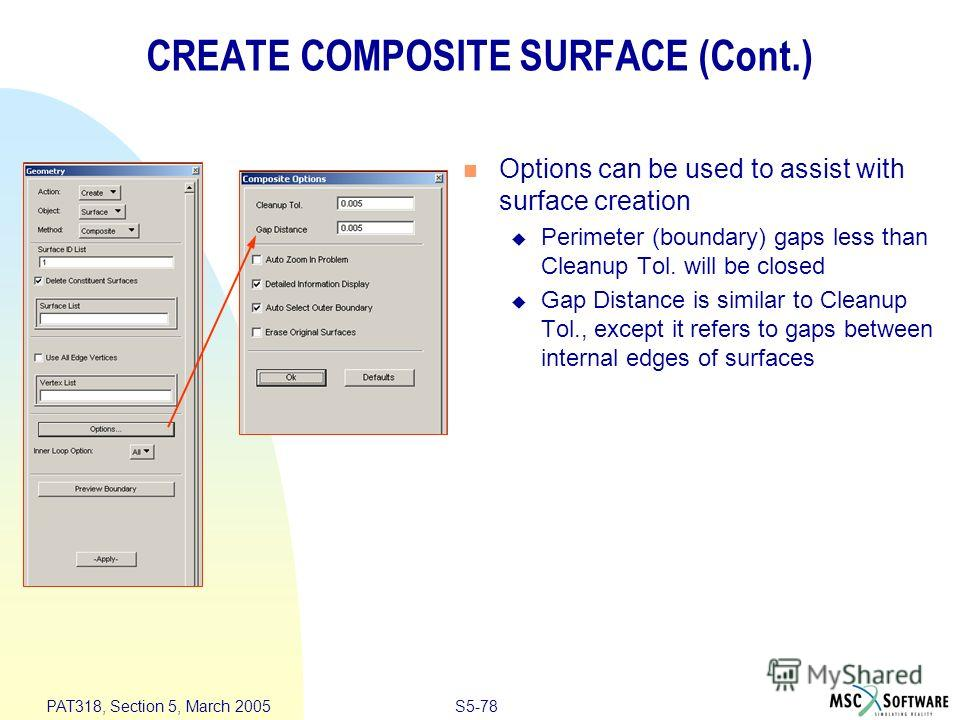 S5-78 PAT318, Section 5, March 2005 CREATE COMPOSITE SURFACE (Cont.) Options can be used to assist with surface creation Perimeter (boundary) gaps less than Cleanup Tol. will be closed Gap Distance is similar to Cleanup Tol., except it refers to gaps