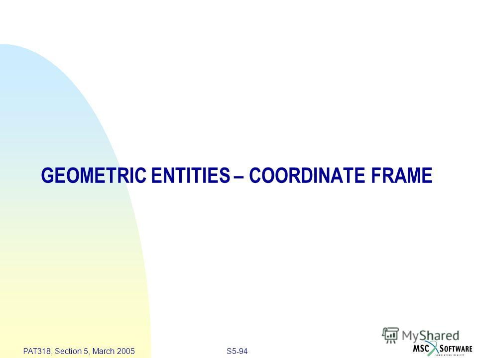 S5-94 PAT318, Section 5, March 2005 GEOMETRIC ENTITIES – COORDINATE FRAME