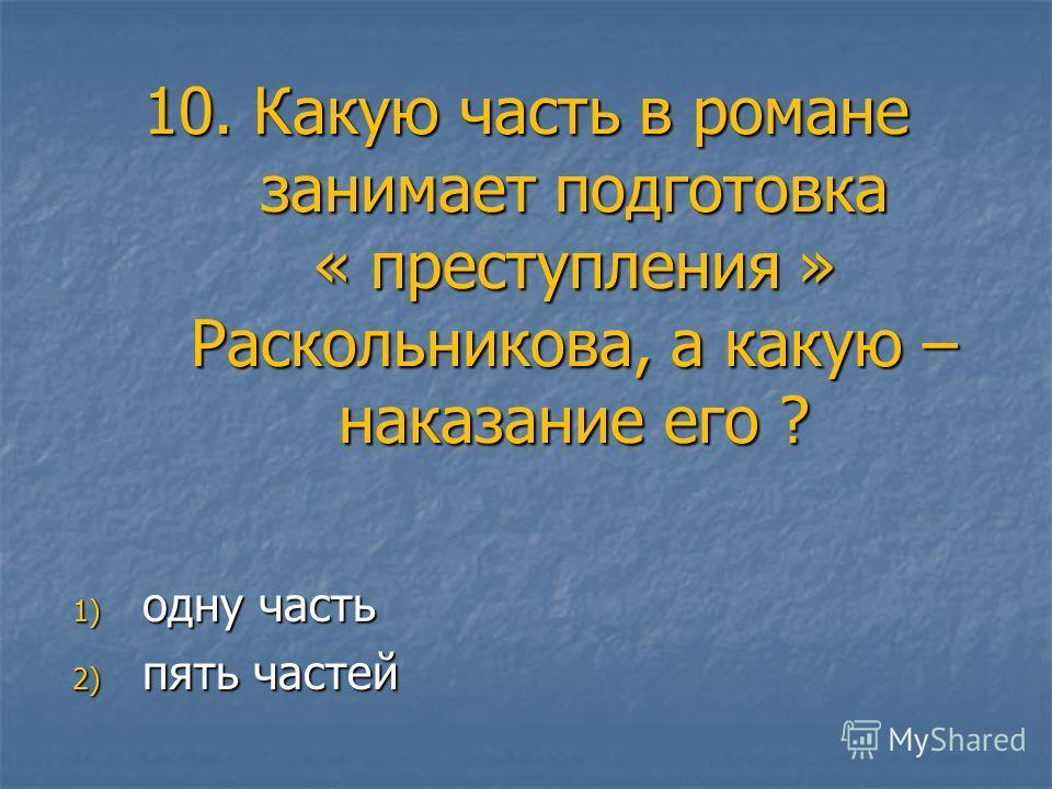 10. Какую часть в романе занимает подготовка « преступления » Раскольникова, а какую – наказание его ? 1) одну часть 2) пять частей