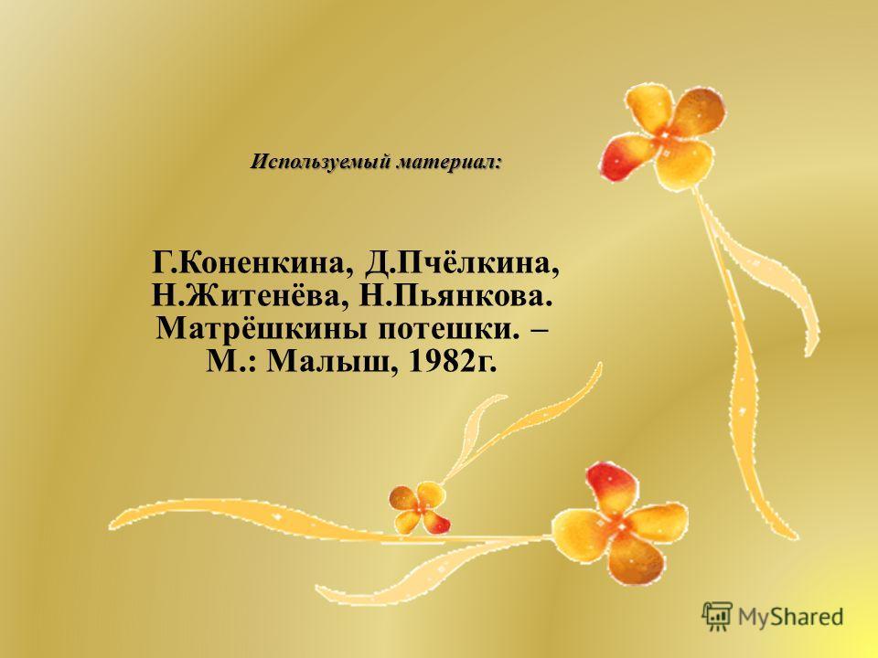 Используемый материал : Г. Коненкина, Д. Пчёлкина, Н. Житенёва, Н. Пьянкова. Матрёшкины потешки. – М.: Малыш, 1982 г.