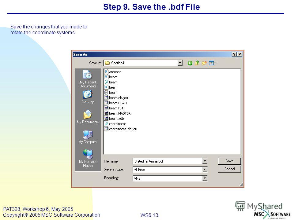WS6-13 PAT328, Workshop 6, May 2005 Copyright 2005 MSC.Software Corporation Step 9. Save the.bdf File Save the changes that you made to rotate the coordinate systems.