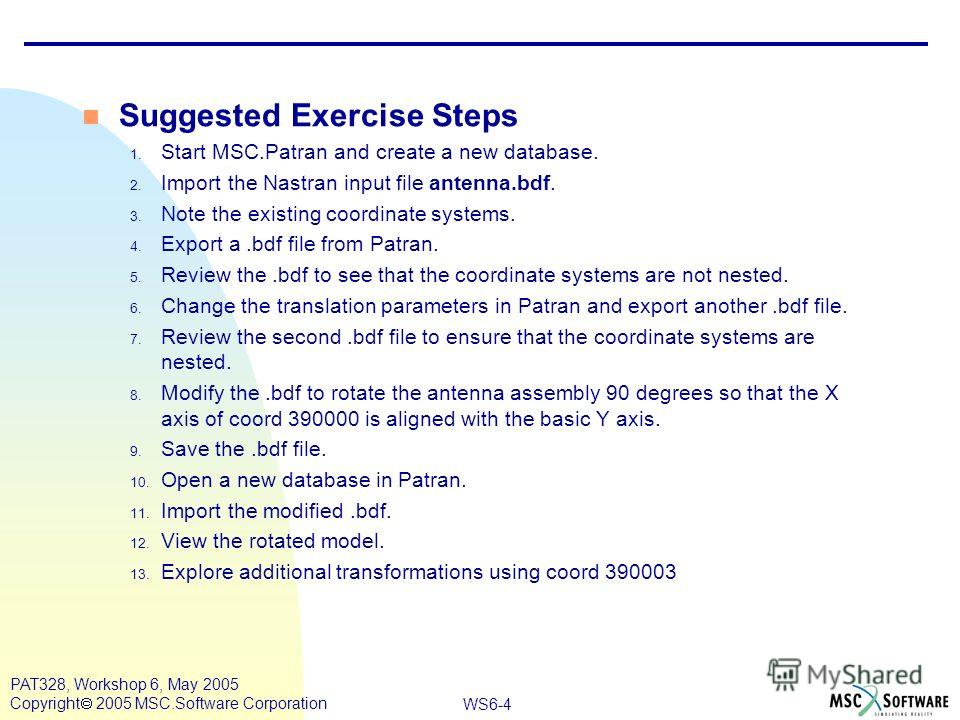 WS6-4 PAT328, Workshop 6, May 2005 Copyright 2005 MSC.Software Corporation Suggested Exercise Steps 1. Start MSC.Patran and create a new database. 2. Import the Nastran input file antenna.bdf. 3. Note the existing coordinate systems. 4. Export a.bdf
