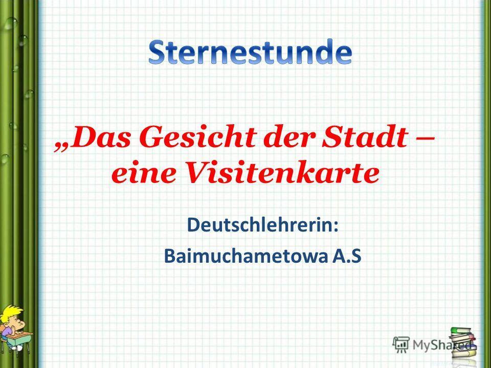 Deutschlehrerin: Baimuchametowa A.S Das Gesicht der Stadt – eine Visitenkarte