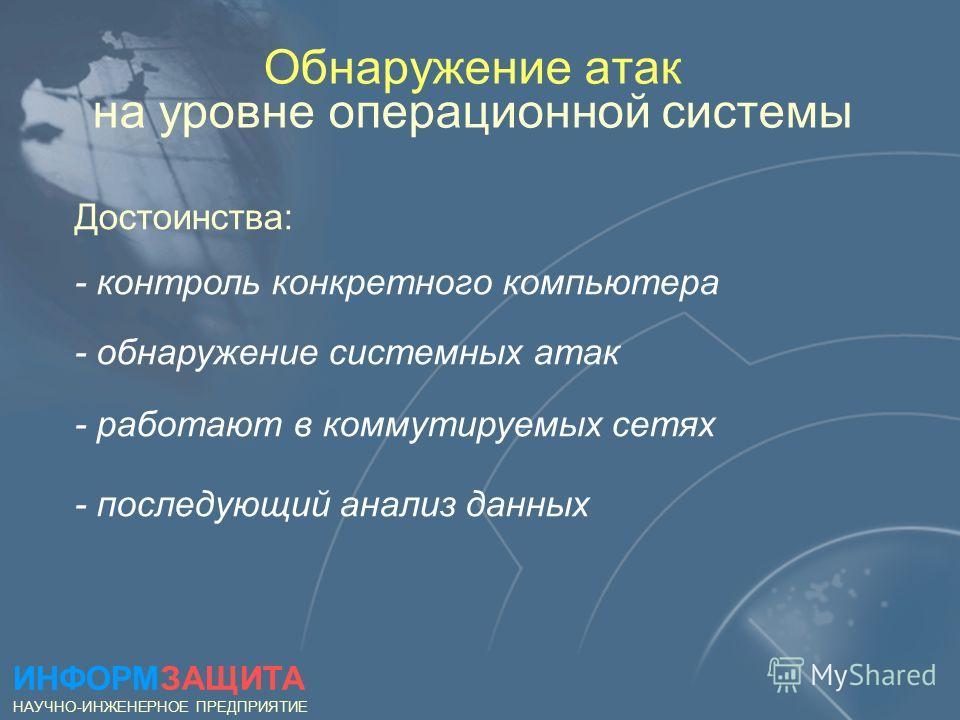 Обнаружение атак на уровне операционной системы Достоинства: - контроль конкретного компьютера - обнаружение системных атак - работают в коммутируемых сетях - последующий анализ данных ИНФОРМЗАЩИТА НАУЧНО-ИНЖЕНЕРНОЕ ПРЕДПРИЯТИЕ