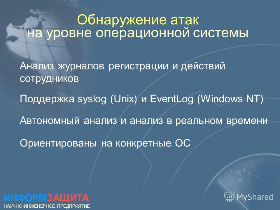 Обнаружение атак на уровне операционной системы Анализ журналов регистрации и действий сотрудников Поддержка syslog (Unix) и EventLog (Windows NT) Автономный анализ и анализ в реальном времени Ориентированы на конкретные ОС ИНФОРМЗАЩИТА НАУЧНО-ИНЖЕНЕ
