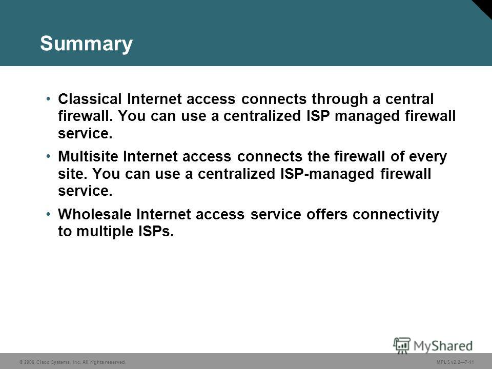 © 2006 Cisco Systems, Inc. All rights reserved. MPLS v2.27-11 Summary Classical Internet access connects through a central firewall. You can use a centralized ISP managed firewall service. Multisite Internet access connects the firewall of every site