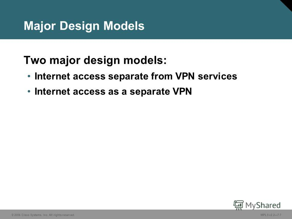 © 2006 Cisco Systems, Inc. All rights reserved. MPLS v2.27-7 Major Design Models Two major design models: Internet access separate from VPN services Internet access as a separate VPN