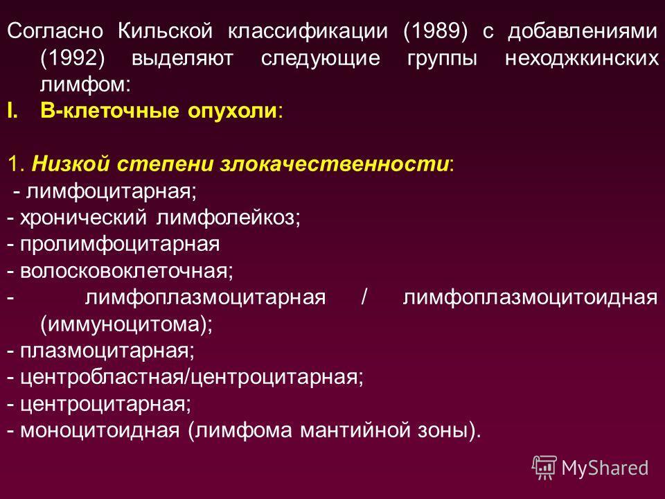 Согласно Кильской классификации (1989) с добавлениями (1992) выделяют следующие группы неходжкинских лимфом: I.В-клеточные опухоли: 1. Низкой степени злокачественности: - лимфоцитарная; - хронический лимфолейкоз; - пролимфоцитарная - волосковоклеточн