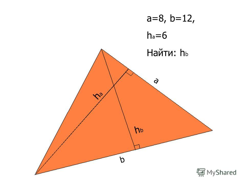 b a hbhb haha a=8, b=12, h a =6 Найти: h b