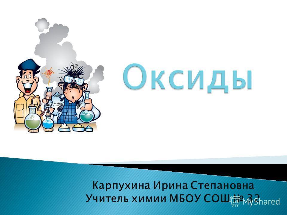 Карпухина Ирина Степановна Учитель химии МБОУ СОШ 32