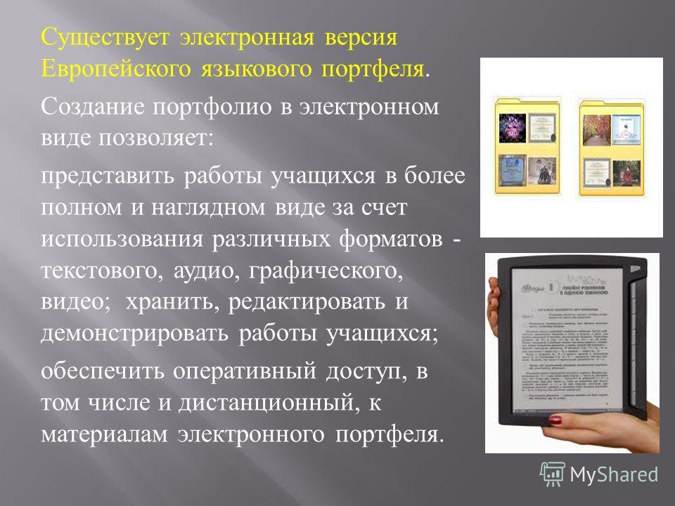 Существует электронная версия Европейского языкового портфеля. Создание портфолио в электронном виде позволяет : представить работы учащихся в более полном и наглядном виде за счет использования различных форматов - текстового, аудио, графического, в