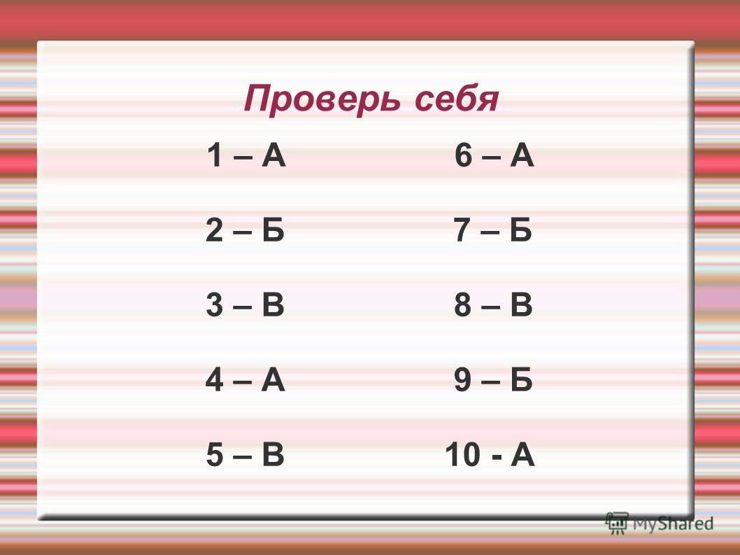 Проверь себя 1 – А 6 – А 2 – Б 7 – Б 3 – В 8 – В 4 – А 9 – Б 5 – В 10 - А