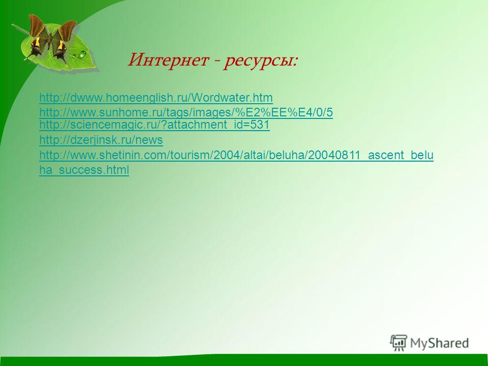 Интернет - ресурсы: http://dwww.homeenglish.ru/Wordwater.htm http://www.sunhome.ru/tags/images/%E2%EE%E4/0/5 http://dzerjinsk.ru/news http://www.shetinin.com/tourism/2004/altai/beluha/20040811_ascent_belu ha_success.html http://sciencemagic.ru/?attac