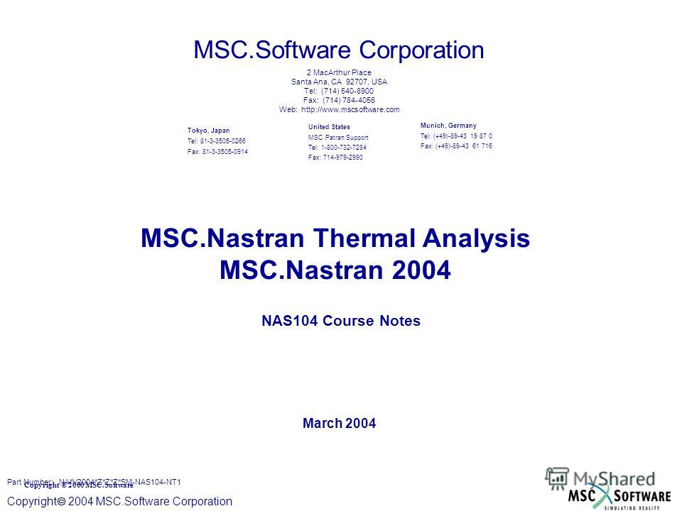 Copyright ® 2000 MSC.Software Copyright 2004 MSC.Software Corporation MSC.Nastran Thermal Analysis MSC.Nastran 2004 NAS104 Course Notes March 2004 MSC.Software Corporation United States MSC.Patran Support Tel: 1-800-732-7284 Fax: 714-979-2990 Tokyo,