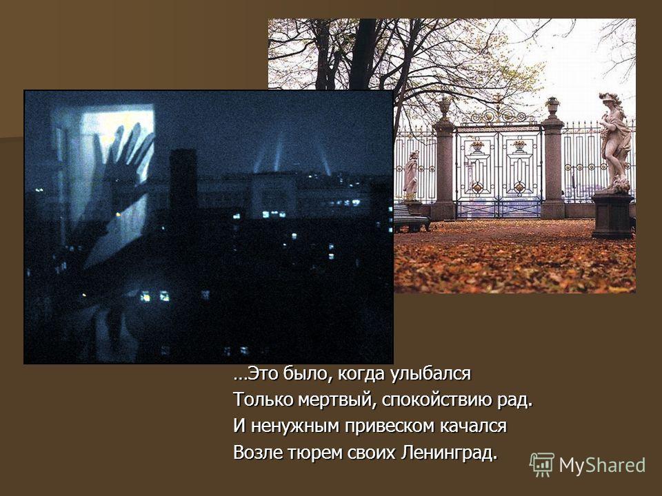 …Это было, когда улыбался Только мертвый, спокойствию рад. И ненужным привеском качался Возле тюрем своих Ленинград.
