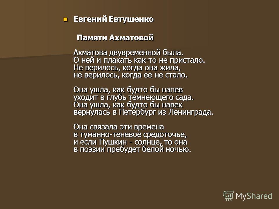 Евгений Евтушенко Евгений Евтушенко Памяти Ахматовой Ахматова двувременной была. О ней и плакать как-то не пристало. Не верилось, когда она жила, не верилось, когда ее не стало. Она ушла, как будто бы напев уходит в глубь темнеющего сада. Она ушла, к