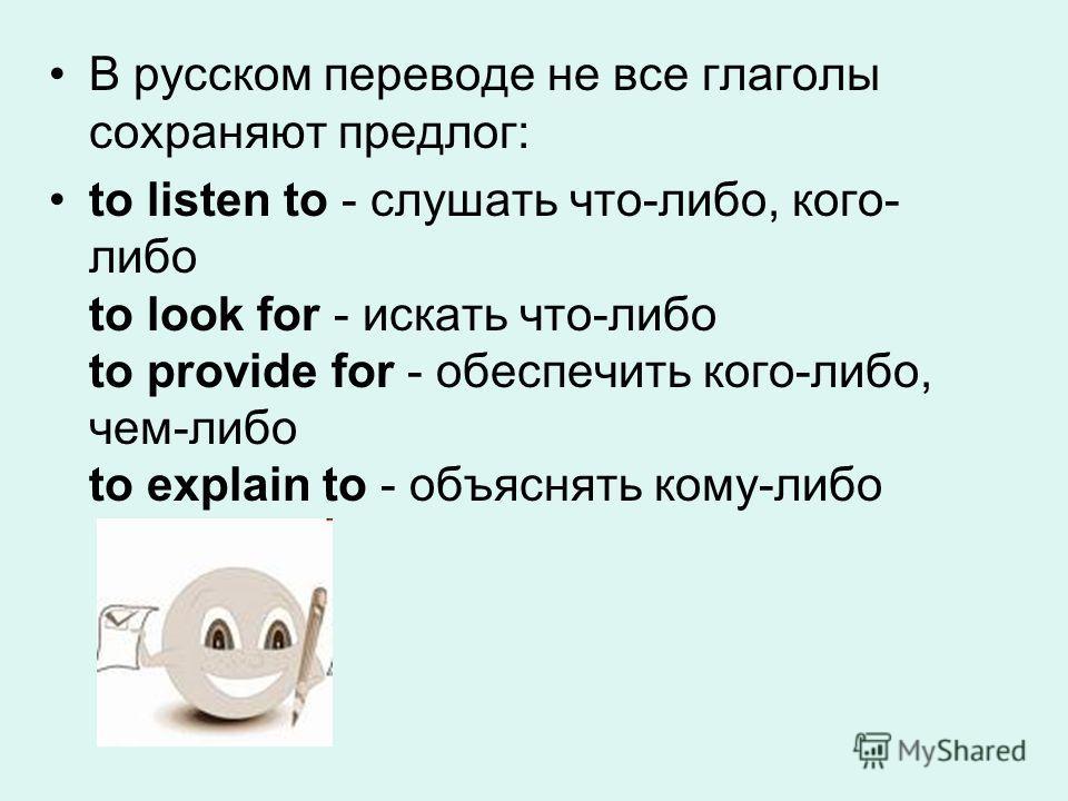 В русском переводе не все глаголы сохраняют предлог: to listen to - слушать что-либо, кого- либо to look for - искать что-либо to provide for - обеспечить кого-либо, чем-либо to explain to - объяснять кому-либо