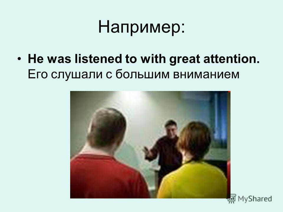 Например: He was listened to with great attention. Его слушали с большим вниманием