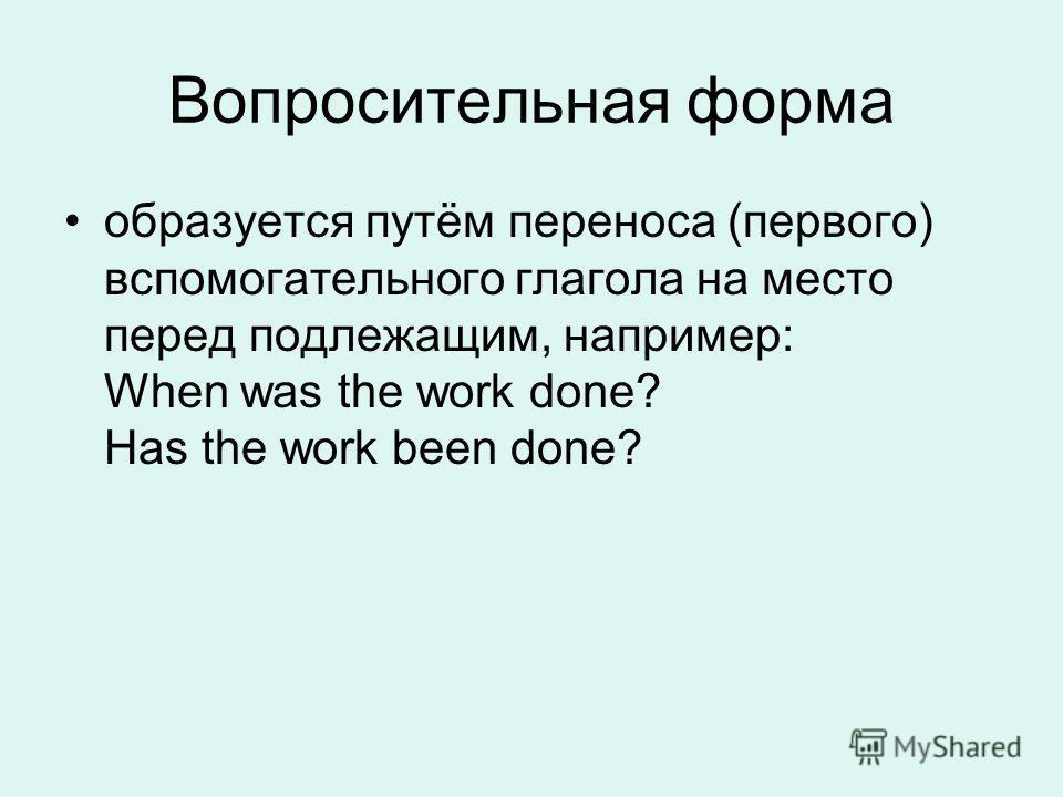 Вопросительная форма образуется путём переноса (первого) вспомогательного глагола на место перед подлежащим, например: When was the work done? Has the work been done?