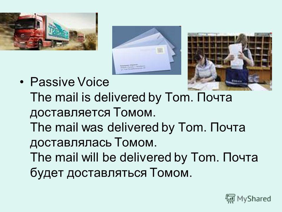 Passive Voice The mail is delivered by Tom. Почта доставляется Томом. The mail was delivered by Tom. Почта доставлялась Томом. The mail will be delivered by Tom. Почта будет доставляться Томом.