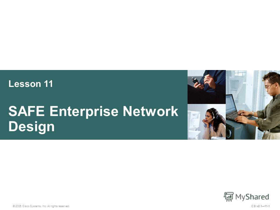 Lesson 11 SAFE Enterprise Network Design © 2005 Cisco Systems, Inc. All rights reserved. CSI v2.111-1