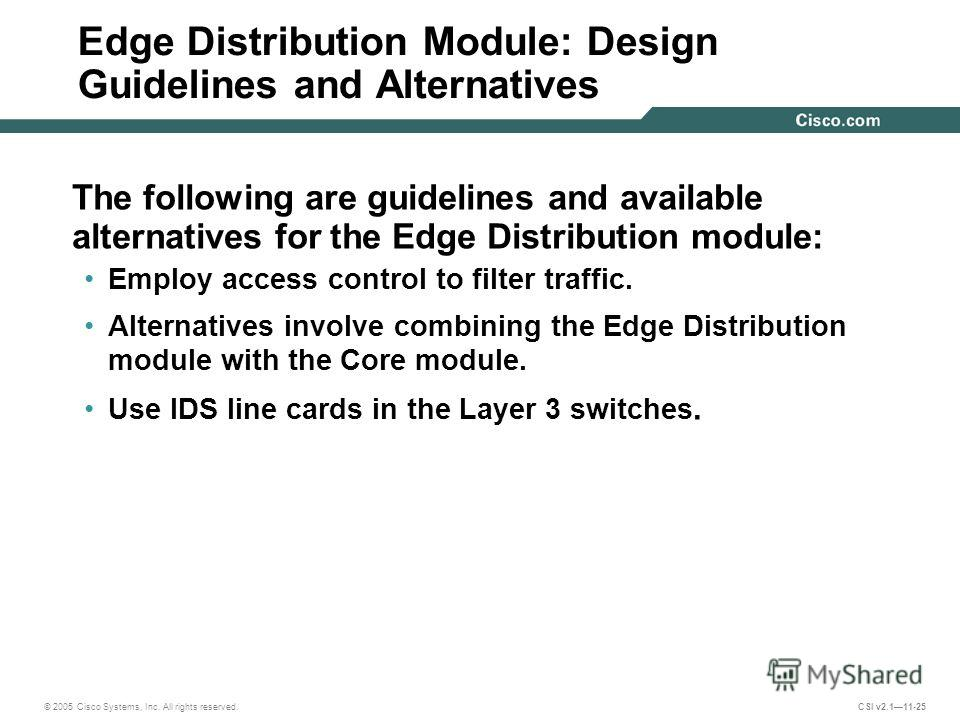 © 2005 Cisco Systems, Inc. All rights reserved. CSI v2.111-25 Edge Distribution Module: Design Guidelines and Alternatives The following are guidelines and available alternatives for the Edge Distribution module: Employ access control to filter traff