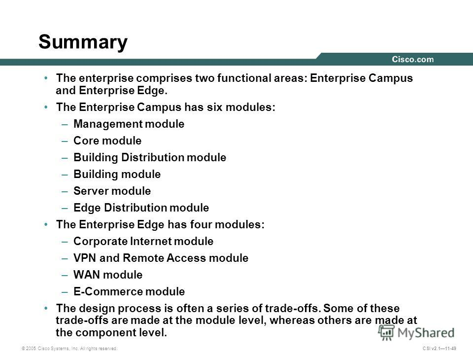 © 2005 Cisco Systems, Inc. All rights reserved. CSI v2.111-49 Summary The enterprise comprises two functional areas: Enterprise Campus and Enterprise Edge. The Enterprise Campus has six modules: –Management module –Core module –Building Distribution