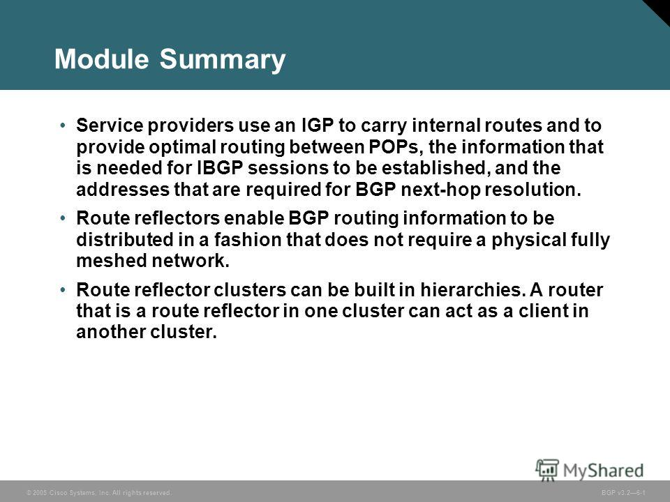 © 2005 Cisco Systems, Inc. All rights reserved. BGP v3.26-1 Module Summary Service providers use an IGP to carry internal routes and to provide optimal routing between POPs, the information that is needed for IBGP sessions to be established, and the