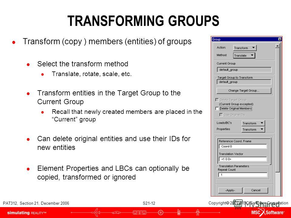 PAT312, Section 21, December 2006 S21-12 Copyright 2007 MSC.Software Corporation TRANSFORMING GROUPS l Transform (copy ) members (entities) of groups l Select the transform method l Translate, rotate, scale, etc. l Transform entities in the Target Gr