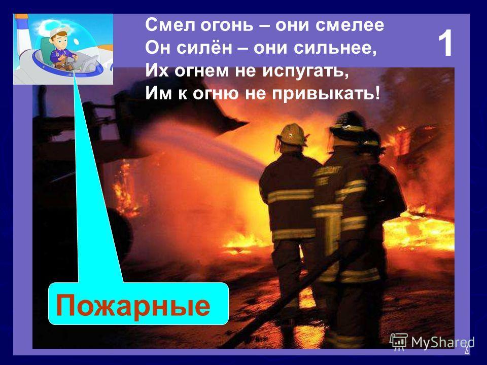 Смел огонь – они смелее Он силён – они сильнее, Их огнем не испугать, Им к огню не привыкать! Пожарные 1