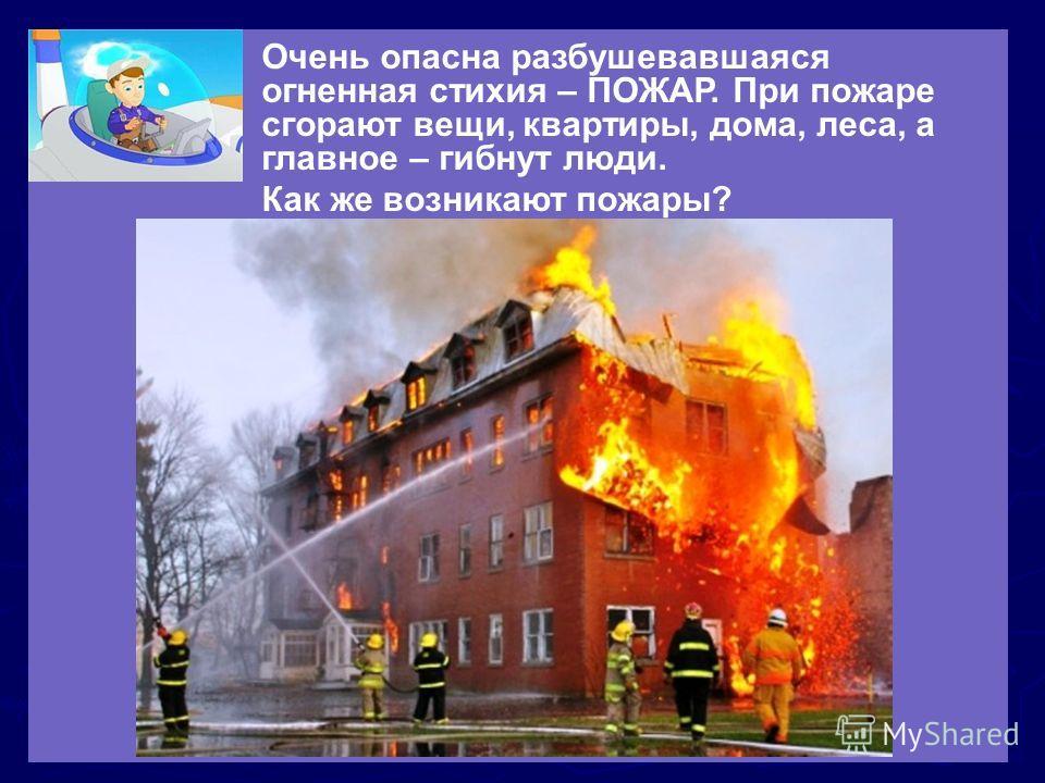 Очень опасна разбушевавшаяся огненная стихия – ПОЖАР. При пожаре сгорают вещи, квартиры, дома, леса, а главное – гибнут люди. Как же возникают пожары?