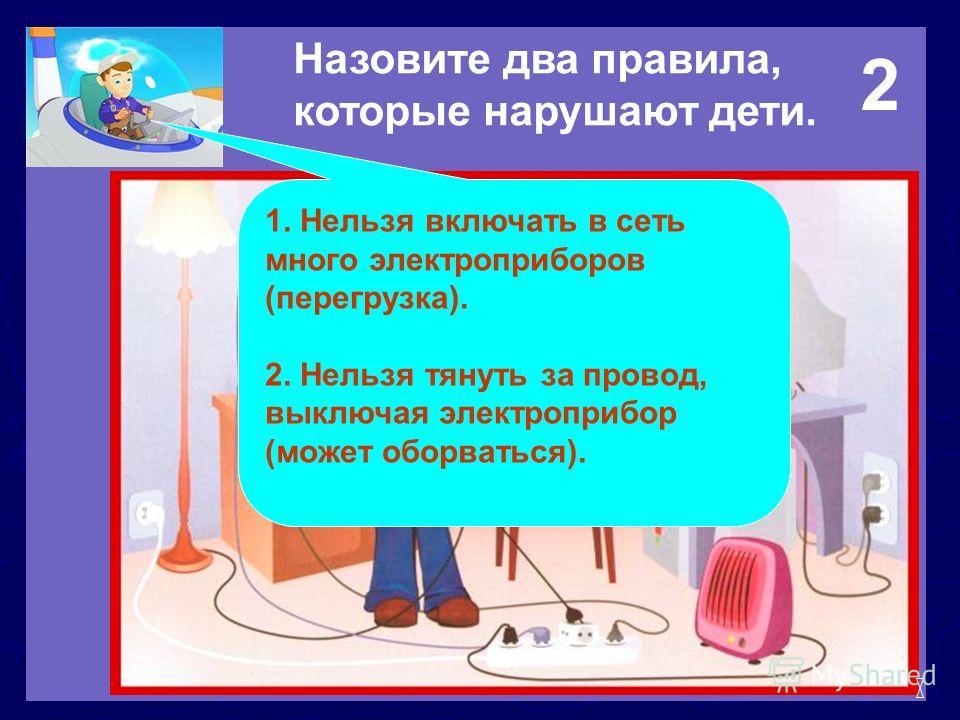 Назовите два правила, которые нарушают дети. 1. Нельзя включать в сеть много электроприборов (перегрузка). 2. Нельзя тянуть за провод, выключая электроприбор (может оборваться). 2