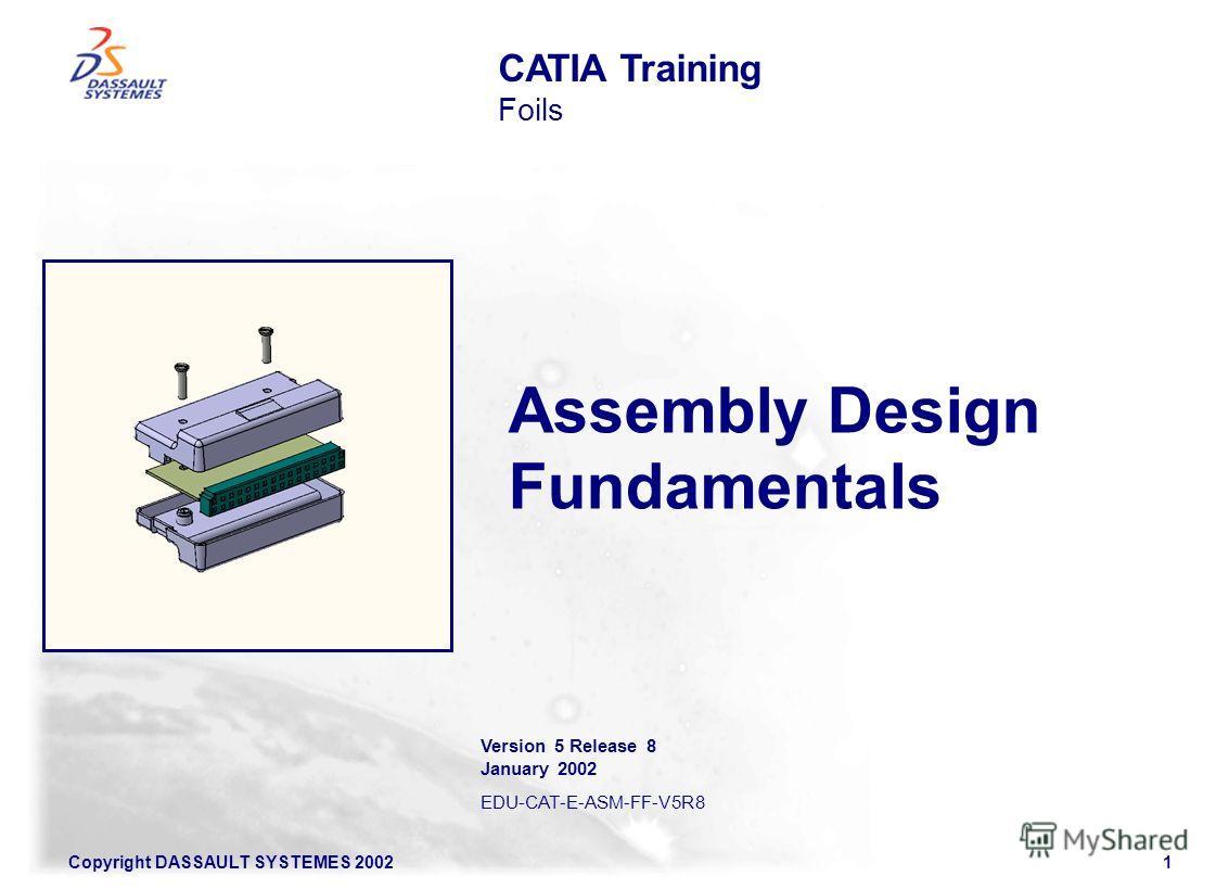 Copyright DASSAULT SYSTEMES 20021 Assembly Design Fundamentals CATIA Training Foils Version 5 Release 8 January 2002 EDU-CAT-E-ASM-FF-V5R8