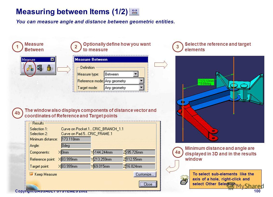 Copyright DASSAULT SYSTEMES 2002100 1 Measure Between 2 Optionally define how you want to measure 3 Select the reference and target elements 4a Minimum distance and angle are displayed in 3D and in the results window 4b The window also displays compo