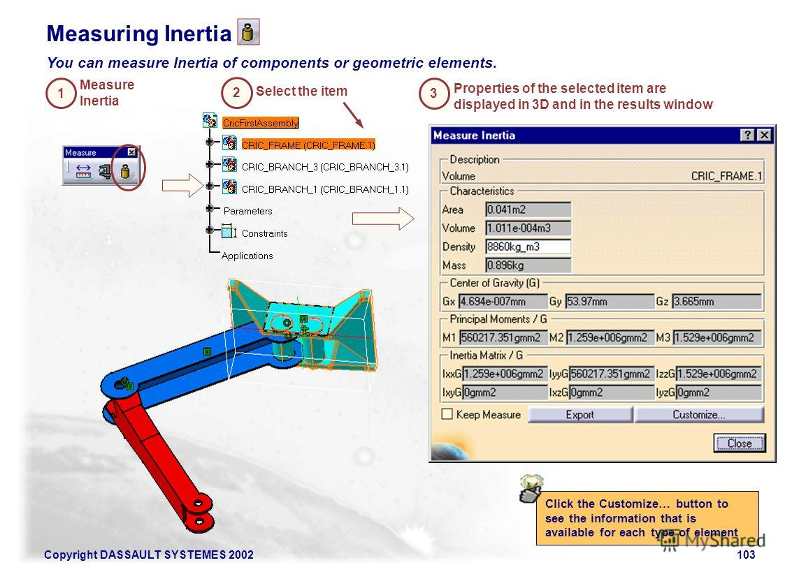 Copyright DASSAULT SYSTEMES 2002103 1 Measure Inertia 2 Select the item Measuring Inertia You can measure Inertia of components or geometric elements. 3 Properties of the selected item are displayed in 3D and in the results window Click the Customize