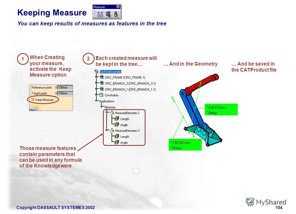 Copyright DASSAULT SYSTEMES 2002104 1 When Creating your measure, activate the Keep Measure option 2 Each created measure will be kept in the tree… Keeping Measure You can keep results of measures as features in the tree … And in the Geometry… And be
