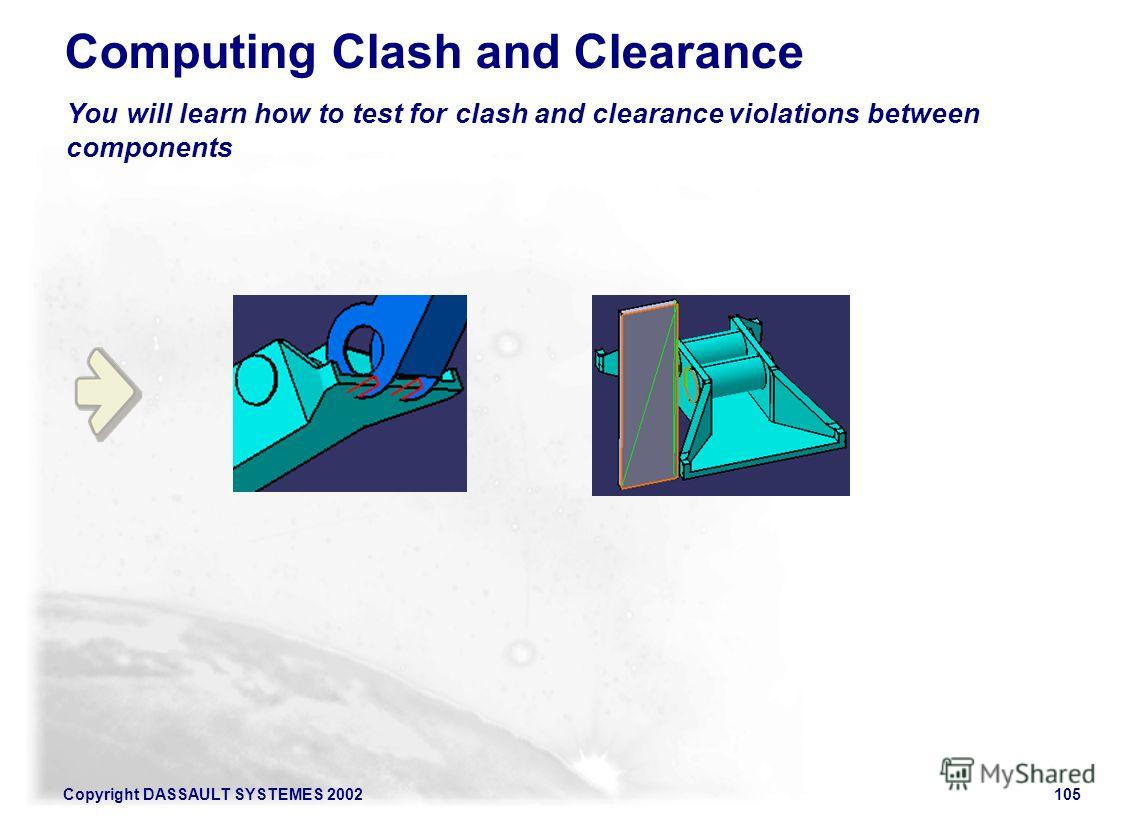 Copyright DASSAULT SYSTEMES 2002105 You will learn how to test for clash and clearance violations between components Computing Clash and Clearance