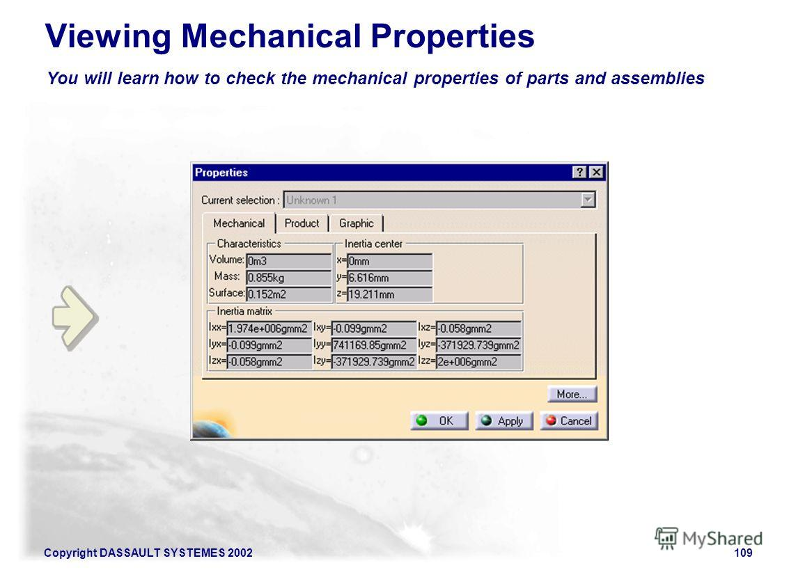 Copyright DASSAULT SYSTEMES 2002109 You will learn how to check the mechanical properties of parts and assemblies Viewing Mechanical Properties