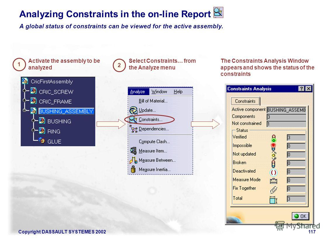 Copyright DASSAULT SYSTEMES 2002117 Analyzing Constraints in the on-line Report 2 Select Constraints… from the Analyze menu Activate the assembly to be analyzed A global status of constraints can be viewed for the active assembly. The Constraints Ana