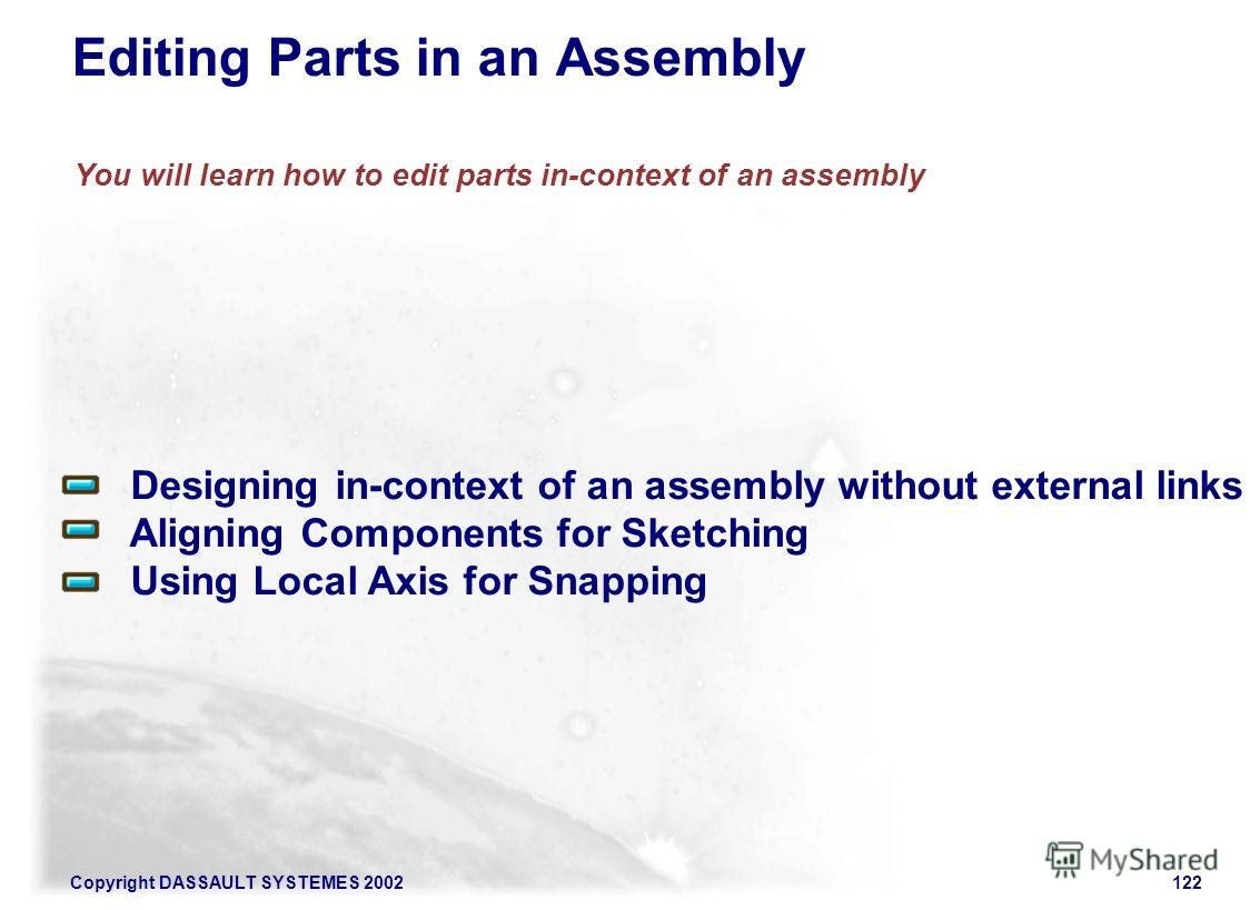 Copyright DASSAULT SYSTEMES 2002122 You will learn how to edit parts in-context of an assembly Designing in-context of an assembly without external links Aligning Components for Sketching Using Local Axis for Snapping Editing Parts in an Assembly