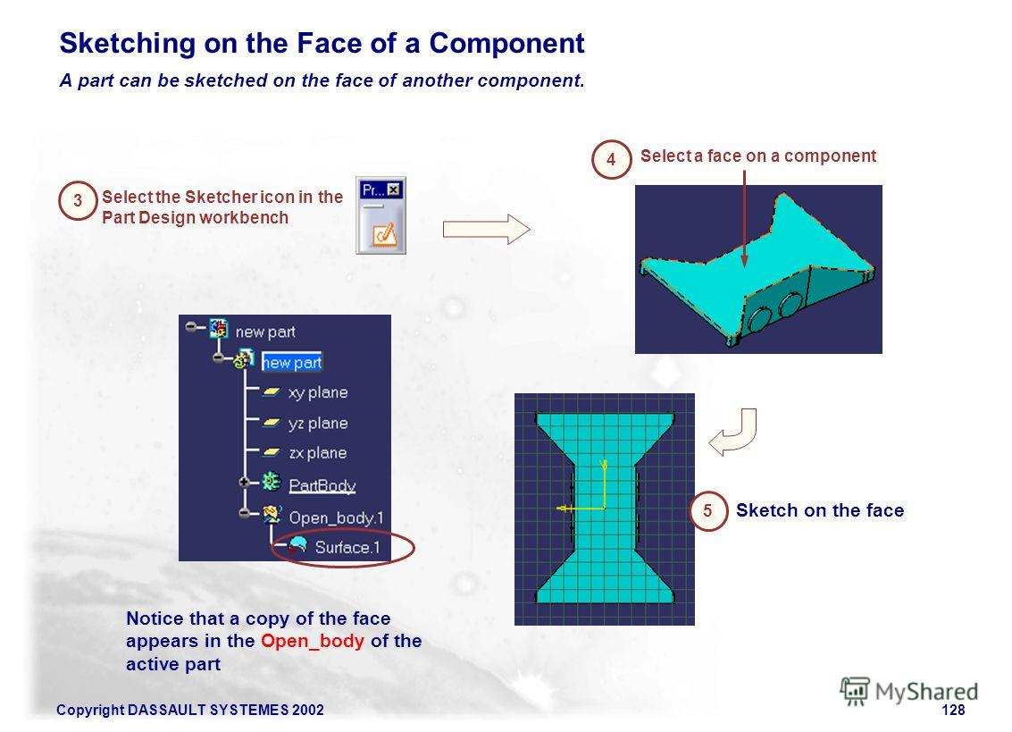 Copyright DASSAULT SYSTEMES 2002128 3 Select the Sketcher icon in the Part Design workbench 4 Select a face on a component Sketching on the Face of a Component A part can be sketched on the face of another component. 5 Sketch on the face Notice that
