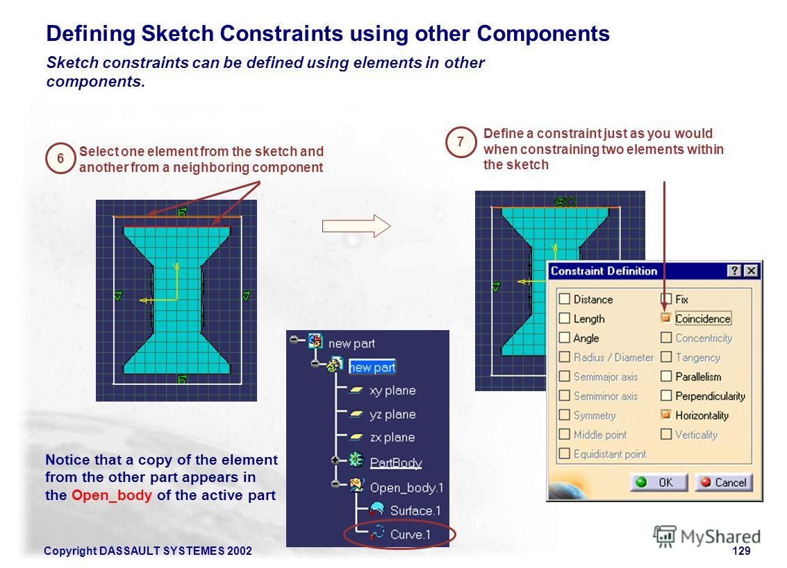 Copyright DASSAULT SYSTEMES 2002129 6 Select one element from the sketch and another from a neighboring component 7 Define a constraint just as you would when constraining two elements within the sketch Defining Sketch Constraints using other Compone