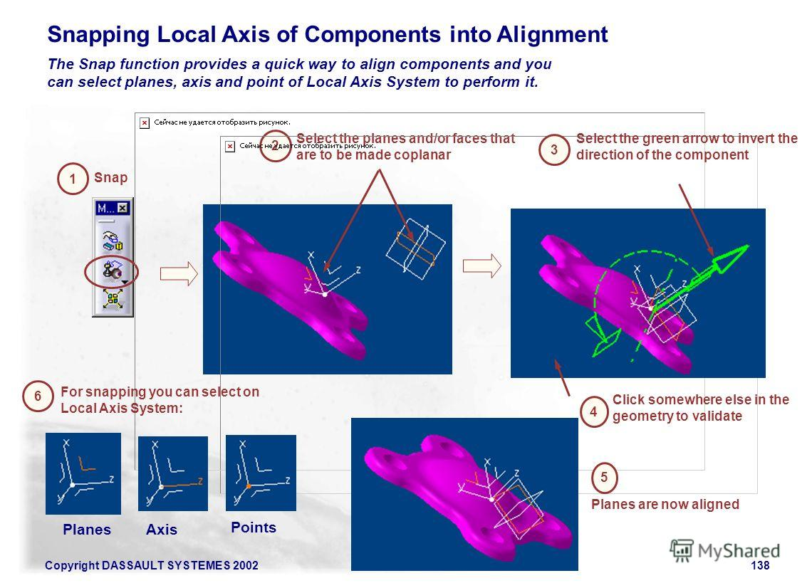 Copyright DASSAULT SYSTEMES 2002138 Snapping Local Axis of Components into Alignment The Snap function provides a quick way to align components and you can select planes, axis and point of Local Axis System to perform it. Snap 1 2 Select the planes a