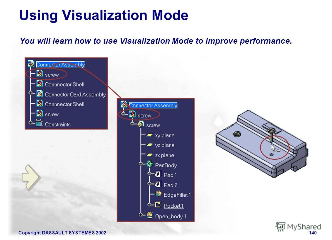 Copyright DASSAULT SYSTEMES 2002140 You will learn how to use Visualization Mode to improve performance. Using Visualization Mode